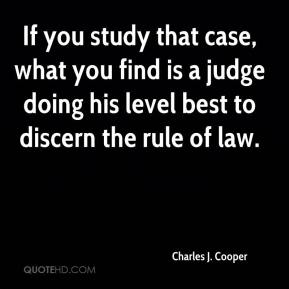Charles J. Cooper - If you study that case, what you find is a judge doing his level best to discern the rule of law.
