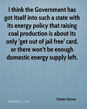 I think the Government has got itself into such a state with its energy policy that raising coal production is about its only 'get out of jail free' card, or there won't be enough domestic energy supply left.