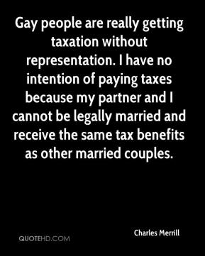 Charles Merrill - Gay people are really getting taxation without representation. I have no intention of paying taxes because my partner and I cannot be legally married and receive the same tax benefits as other married couples.