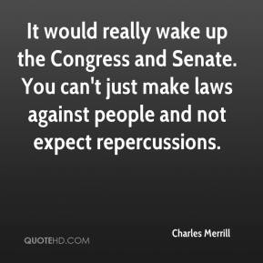 Charles Merrill - It would really wake up the Congress and Senate. You can't just make laws against people and not expect repercussions.