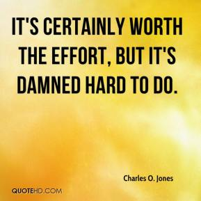 Charles O. Jones - It's certainly worth the effort, but it's damned hard to do.