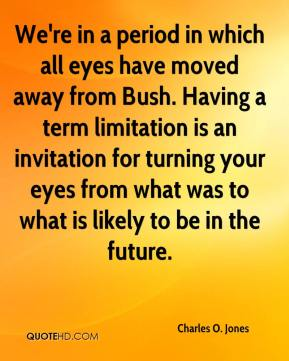 Charles O. Jones - We're in a period in which all eyes have moved away from Bush. Having a term limitation is an invitation for turning your eyes from what was to what is likely to be in the future.