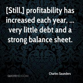 Charles Saunders - [Still,] profitability has increased each year, ... very little debt and a strong balance sheet.