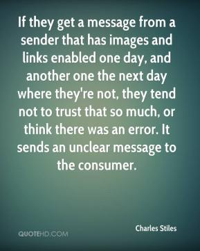 Charles Stiles - If they get a message from a sender that has images and links enabled one day, and another one the next day where they're not, they tend not to trust that so much, or think there was an error. It sends an unclear message to the consumer.