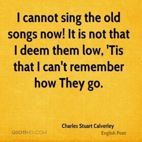 I cannot sing the old songs now! It is not that I deem them low, 'Tis that I can't remember how They go.