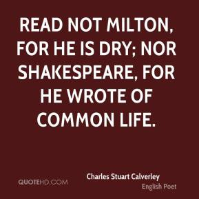 Charles Stuart Calverley - Read not Milton, for he is dry; nor Shakespeare, for he wrote of common life.
