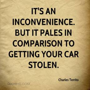 Charles Territo - It's an inconvenience. But it pales in comparison to getting your car stolen.