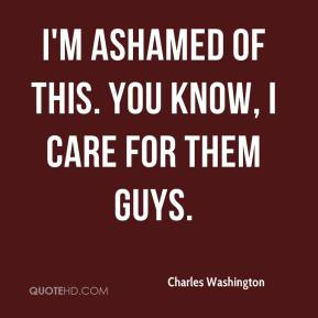 Charles Washington - I'm ashamed of this. You know, I care for them guys.