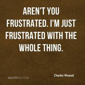 Charles Weasel - Aren't you frustrated. I'm just frustrated with the whole thing.