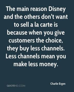 Charlie Ergen - The main reason Disney and the others don't want to sell a la carte is because when you give customers the choice, they buy less channels. Less channels mean you make less money.
