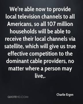 Charlie Ergen - We're able now to provide local television channels to all Americans, so all 107 million households will be able to receive their local channels via satellite, which will give us true effective competition to the dominant cable providers, no matter where a person may live.
