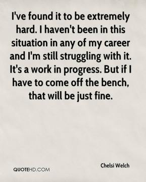 Chelsi Welch - I've found it to be extremely hard. I haven't been in this situation in any of my career and I'm still struggling with it. It's a work in progress. But if I have to come off the bench, that will be just fine.