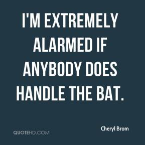 I'm extremely alarmed if anybody does handle the bat.