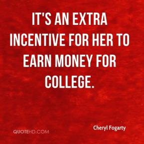 Cheryl Fogarty - It's an extra incentive for her to earn money for college.