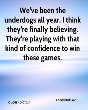 Cheryl Kirkland - We've been the underdogs all year. I think they're finally believing. They're playing with that kind of confidence to win these games.