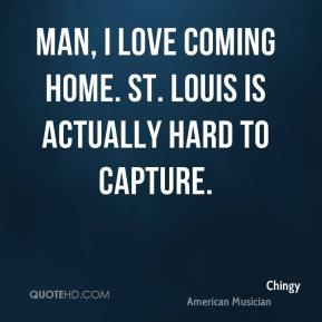 Chingy - Man, I love coming home. St. Louis is actually hard to capture.