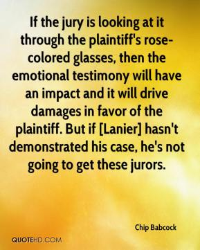 Chip Babcock - If the jury is looking at it through the plaintiff's rose-colored glasses, then the emotional testimony will have an impact and it will drive damages in favor of the plaintiff. But if [Lanier] hasn't demonstrated his case, he's not going to get these jurors.