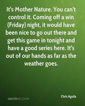 Chris Aguila - It's Mother Nature. You can't control it. Coming off a win (Friday) night, it would have been nice to go out there and get this game in tonight and have a good series here. It's out of our hands as far as the weather goes.