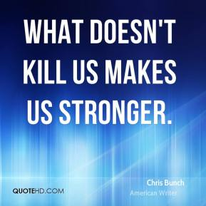 What doesn't kill us makes us stronger.