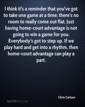 Chris Carlson - I think it's a reminder that you've got to take one game at a time; there's no room to really come out flat. Just having home-court advantage is not going to win a game for you. Everybody's got to step up. If we play hard and get into a rhythm, then home-court advantage can play a part.