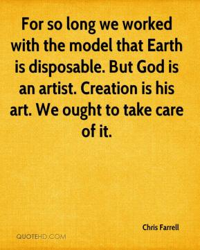 For so long we worked with the model that Earth is disposable. But God is an artist. Creation is his art. We ought to take care of it.