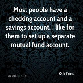 Most people have a checking account and a savings account. I like for them to set up a separate mutual fund account.