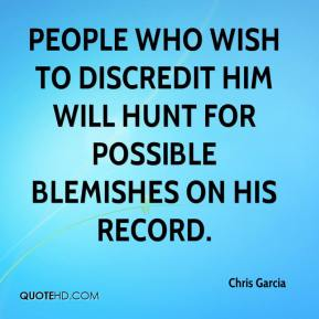 Chris Garcia - People who wish to discredit him will hunt for possible blemishes on his record.