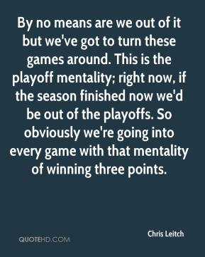 By no means are we out of it but we've got to turn these games around. This is the playoff mentality; right now, if the season finished now we'd be out of the playoffs. So obviously we're going into every game with that mentality of winning three points.
