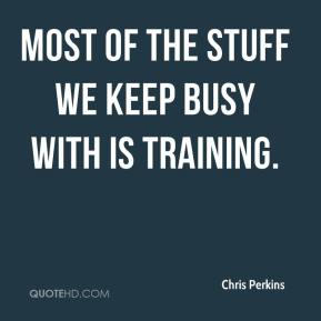Chris Perkins - Most of the stuff we keep busy with is training.