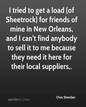 Chris Sheridan - I tried to get a load (of Sheetrock) for friends of mine in New Orleans, and I can't find anybody to sell it to me because they need it here for their local suppliers.