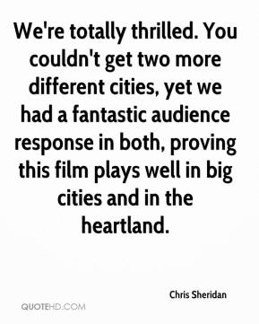 Chris Sheridan - We're totally thrilled. You couldn't get two more different cities, yet we had a fantastic audience response in both, proving this film plays well in big cities and in the heartland.