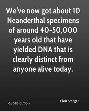 Chris Stringer - We've now got about 10 Neanderthal specimens of around 40-50,000 years old that have yielded DNA that is clearly distinct from anyone alive today.