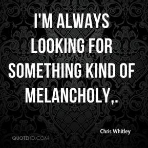 Chris Whitley - I'm always looking for something kind of melancholy.