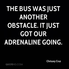 The bus was just another obstacle. It just got our adrenaline going.