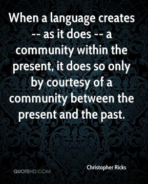 Christopher Ricks - When a language creates -- as it does -- a community within the present, it does so only by courtesy of a community between the present and the past.