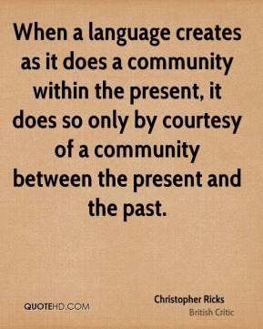 When a language creates as it does a community within the present, it does so only by courtesy of a community between the present and the past.