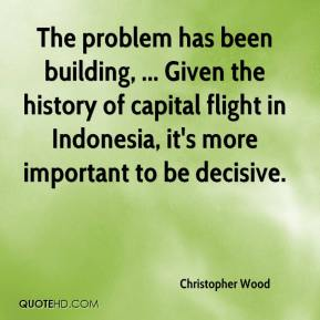 Christopher Wood - The problem has been building, ... Given the history of capital flight in Indonesia, it's more important to be decisive.