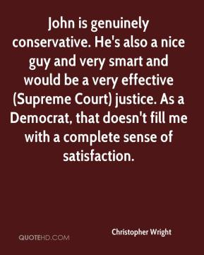 Christopher Wright - John is genuinely conservative. He's also a nice guy and very smart and would be a very effective (Supreme Court) justice. As a Democrat, that doesn't fill me with a complete sense of satisfaction.