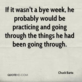 Chuck Barta - If it wasn't a bye week, he probably would be practicing and going through the things he had been going through.