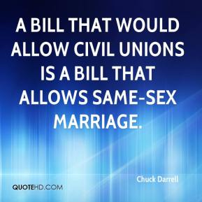 Chuck Darrell - A bill that would allow civil unions is a bill that allows same-sex marriage.