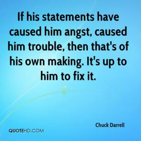 Chuck Darrell - If his statements have caused him angst, caused him trouble, then that's of his own making. It's up to him to fix it.