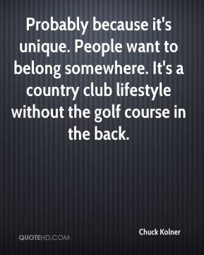 Chuck Kolner - Probably because it's unique. People want to belong somewhere. It's a country club lifestyle without the golf course in the back.