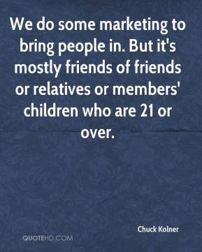 Chuck Kolner - We do some marketing to bring people in. But it's mostly friends of friends or relatives or members' children who are 21 or over.