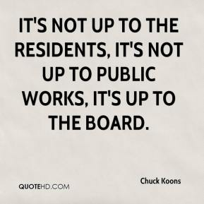 Chuck Koons - It's not up to the residents, it's not up to Public Works, it's up to the board.