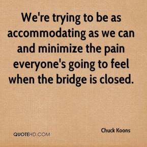Chuck Koons - We're trying to be as accommodating as we can and minimize the pain everyone's going to feel when the bridge is closed.