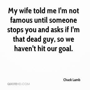 Chuck Lamb - My wife told me I'm not famous until someone stops you and asks if I'm that dead guy, so we haven't hit our goal.