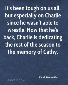 Chuck Wonsettler - It's been tough on us all, but especially on Charlie since he wasn't able to wrestle. Now that he's back, Charlie is dedicating the rest of the season to the memory of Cathy.