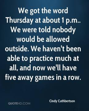 Cindy Cuthbertson - We got the word Thursday at about 1 p.m.. We were told nobody would be allowed outside. We haven't been able to practice much at all, and now we'll have five away games in a row.