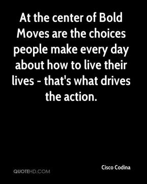 At the center of Bold Moves are the choices people make every day about how to live their lives - that's what drives the action.