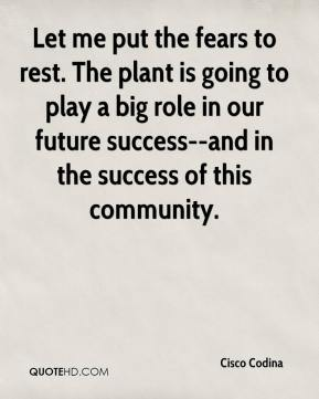 Let me put the fears to rest. The plant is going to play a big role in our future success--and in the success of this community.